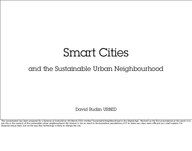 Smart Cities David Rudlin URBED and the Sustainable Urban Neighbourhood This presentation has been prepared for a Seminar ...