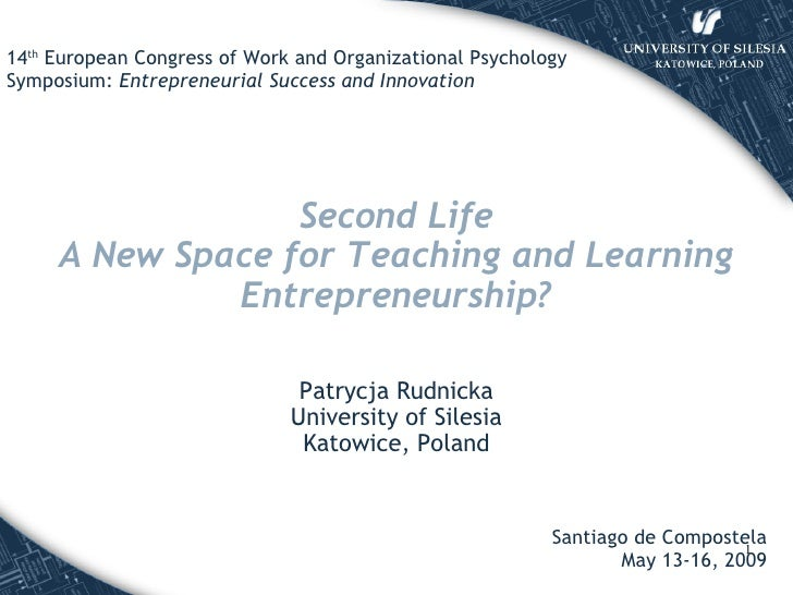 Second Life A New Space for Teaching and Learning Entrepreneurship ? Patrycja Rudnicka University of Silesia Katowice, Pol...