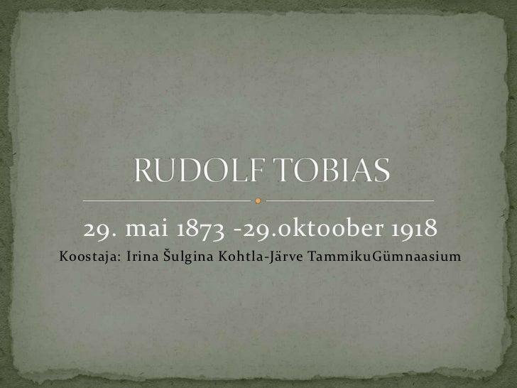 29. mai 1873 -29.oktoober 1918 <br />Koostaja: Irina Šulgina Kohtla-Järve TammikuGümnaasium<br />RUDOLF TOBIAS<br />