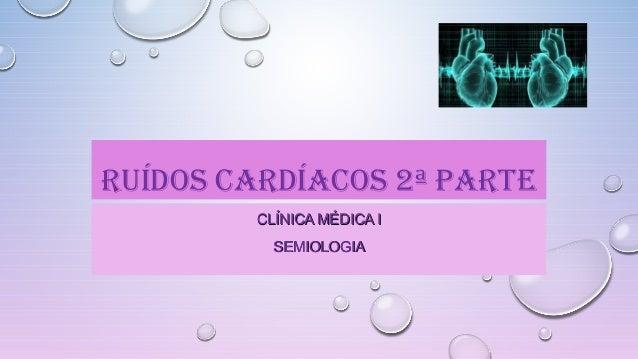 RUÍDOS CARDÍACOS 2ª PARTE CLÍNICA MÉDICA ICLÍNICA MÉDICA I SEMIOLOGIASEMIOLOGIA