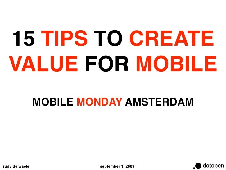 15 TIPS TO CREATE   VALUE FOR MOBILE                 MOBILE MONDAY AMSTERDAM     rudy de waele            september 1, 2009