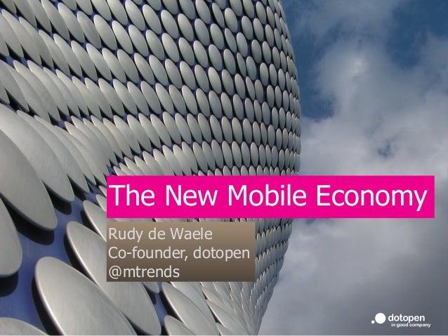 The New Mobile Economy Rudy de Waele Co-founder, dotopen @mtrends