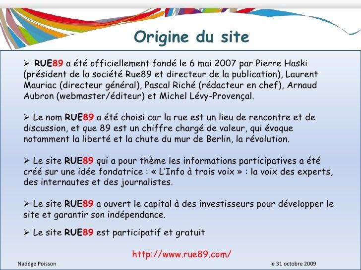 Origine du site<br /><ul><li> RUE89 a été officiellement fondé le 6 mai 2007 par Pierre Haski (président de la société Rue...
