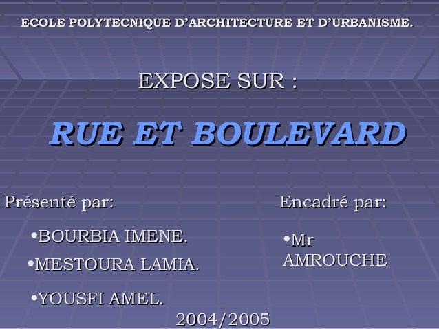 ECOLE POLYTECNIQUE D'ARCHITECTURE ET D'URBANISME.  EXPOSE SUR :  RUE ET BOULEVARD Présenté par:  Encadré par:  •BOURBIA IM...