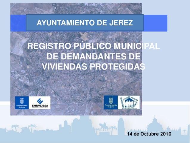 REGISTRO PÚBLICO MUNICIPAL DE DEMANDANTES DE VIVIENDAS PROTEGIDAS 14 de Octubre 2010 AYUNTAMIENTO DE JEREZ