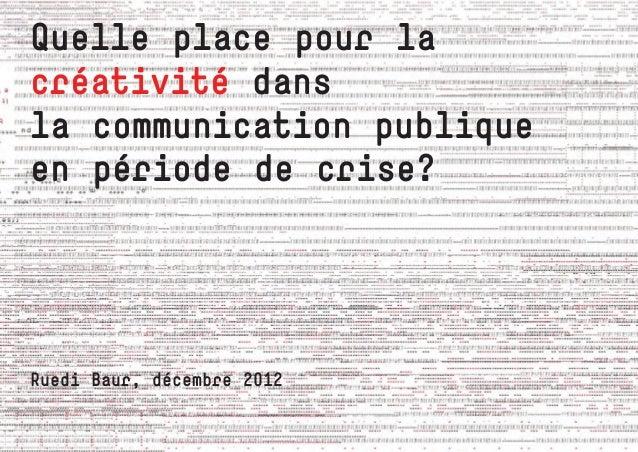 Quelle place pour lacréativité dansla communication publiqueen période de crise?Ruedi Baur, décembre 2012