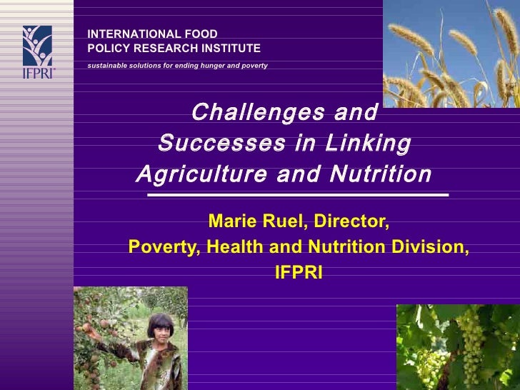 Challenges and Successes in Linking Agriculture and Nutrition Marie Ruel, Director, Poverty, Health and Nutrition Division...