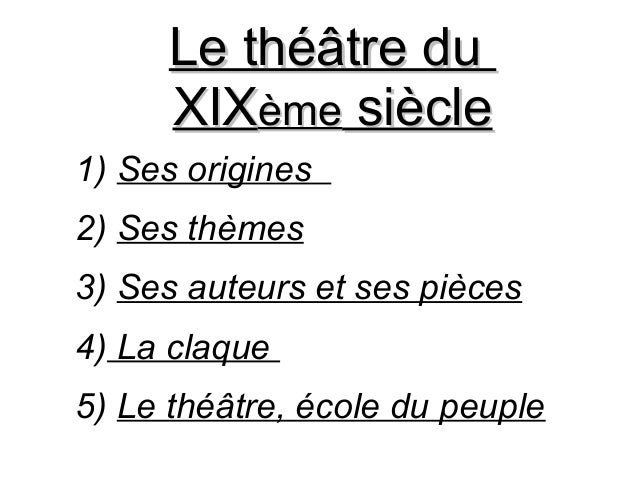 Le théâtre duLe théâtre du XIXXIXèmeème sièclesiècle 1) Ses origines 2) Ses thèmes 3) Ses auteurs et ses pièces 4) La claq...