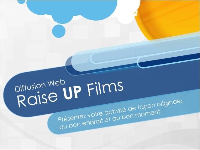 Diffusion Web Raise UP Films Présentez votre activité de façon originale, au bon endroit et au bon moment.