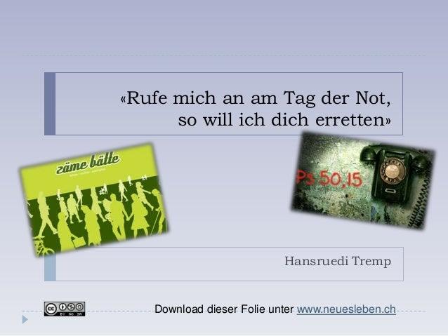 «Rufe mich an am Tag der Not,      so will ich dich erretten»                            Hansruedi Tremp    Download diese...
