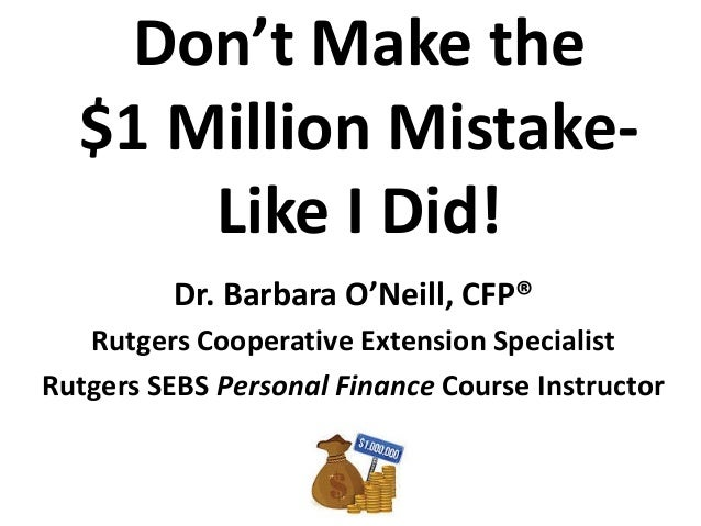 Don't Make the $1 Million Mistake- Like I Did! Dr. Barbara O'Neill, CFP® Rutgers Cooperative Extension Specialist Rutgers ...