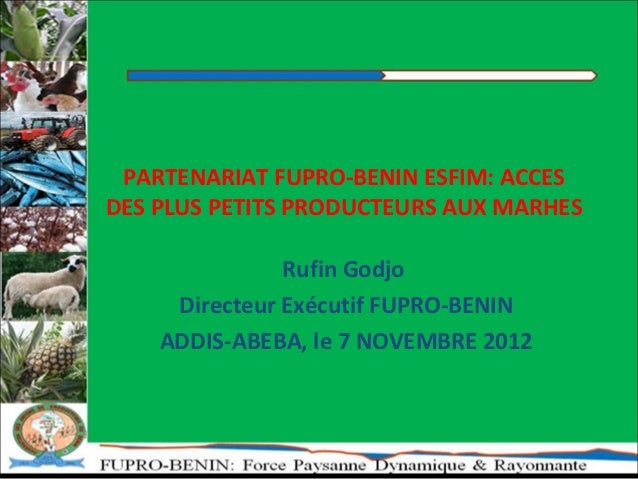 PARTENARIAT FUPRO-BENIN ESFIM: ACCESDES PLUS PETITS PRODUCTEURS AUX MARHES               Rufin Godjo     Directeur Exécuti...
