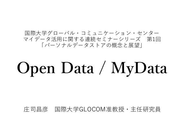 国際大学グローバル・コミュニケーション・センター マイデータ活用に関する連続セミナーシリーズ 第1回 「パーソナルデータストアの概念と展望」 Open Data / MyData 庄司昌彦 国際大学GLOCOM准教授・主任研究員