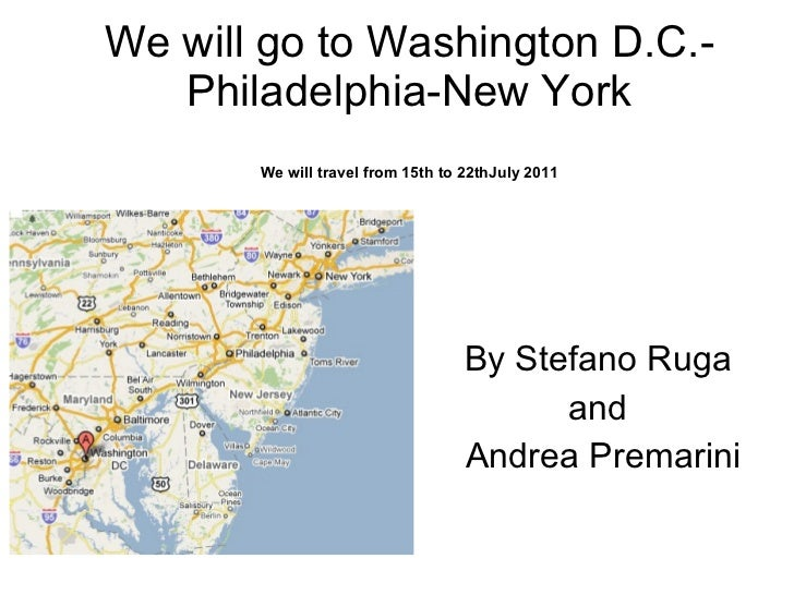 We will go to Washington D.C.-Philadelphia-New York We will travel from 15th to 22thJuly 2011 By Stefano Ruga  and  Andrea...