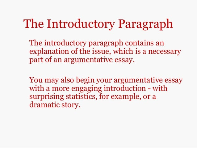 argumentative essay introduction paragraph Why do i need to address the opposing side's argument there is an old kung-fu saying which states, the hand that strikes also blocks, meaning that when you argue it is to your advantage to anticipate your opposition and strike down their arguments within the body of your own paper.
