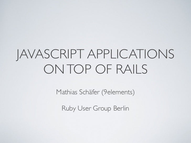 JAVASCRIPT APPLICATIONS    ON TOP OF RAILS     Mathias Schäfer (9elements)      Ruby User Group Berlin