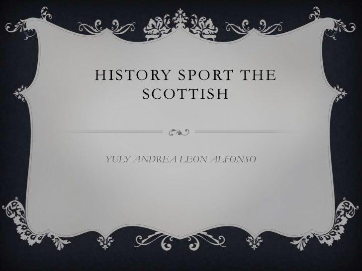 HISTORY SPORT THE    SCOTTISHYULY ANDREA LEON ALFONSO