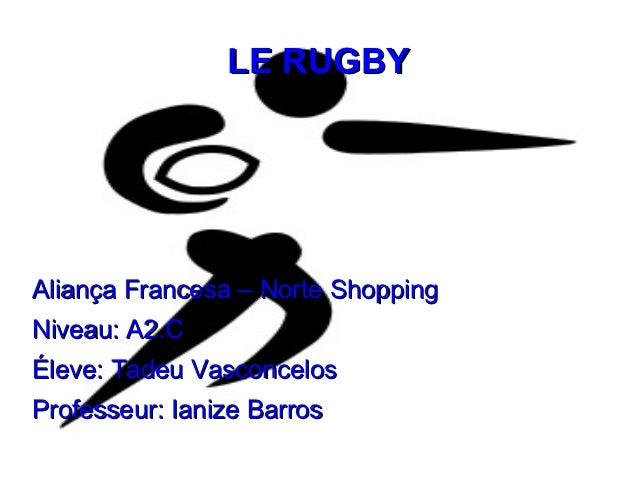 LE RUGBYAliança Francesa – Norte ShoppingNiveau: A2.CÉleve: Tadeu VasconcelosProfesseur: Ianize Barros