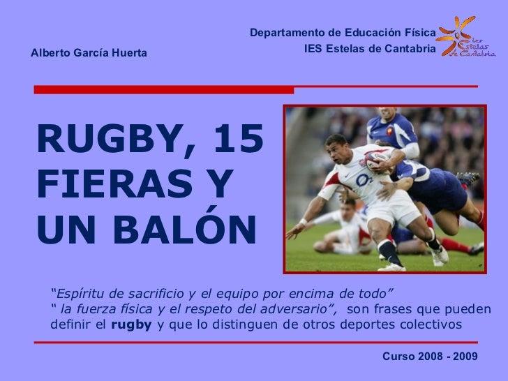 RUGBY, 15 FIERAS Y UN BALÓN Departamento de Educación Física IES Estelas de Cantabria Alberto García Huerta   Curso 2008 -...