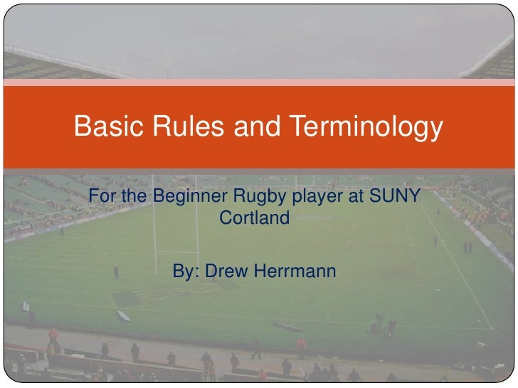 For the Beginner Rugby player at SUNY Cortland<br />By: Drew Herrmann<br />Basic Rules and Terminology<br />