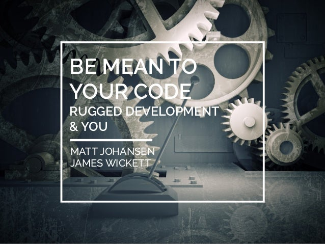 BE MEAN TO  YOUR CODE  RUGGED DEVELOPMENT  & YOU  MATT JOHANSEN  JAMES WICKETT