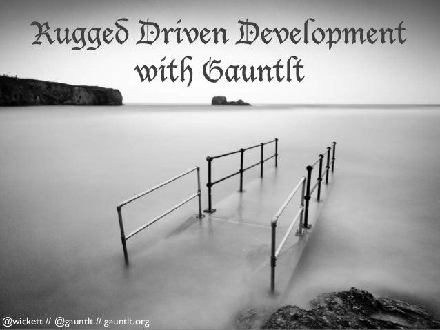 Rugged Driven Development with Gauntlt  @wickett // @gauntlt // gauntlt.org