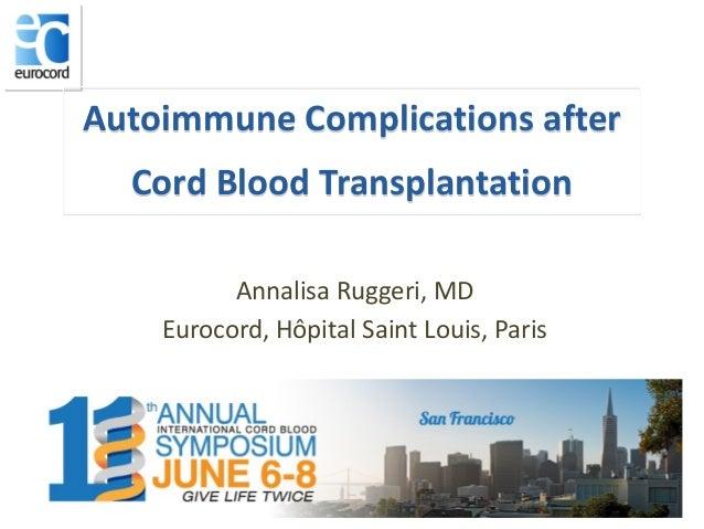 Autoimmune Complications after Cord Blood Transplantation Annalisa Ruggeri, MD Eurocord, Hôpital Saint Louis, Paris