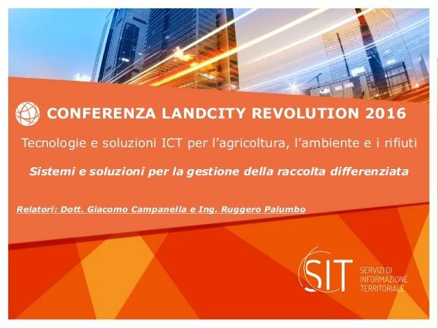 CONFERENZA LANDCITY REVOLUTION 2016 Tecnologie e soluzioni ICT per l'agricoltura, l'ambiente e i rifiuti Sistemi e soluzio...