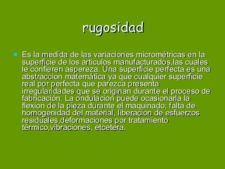 rugosidad <ul><li>Es la medida de las variaciones micrométricas en la superficie de los articulos manufacturados,las cuale...