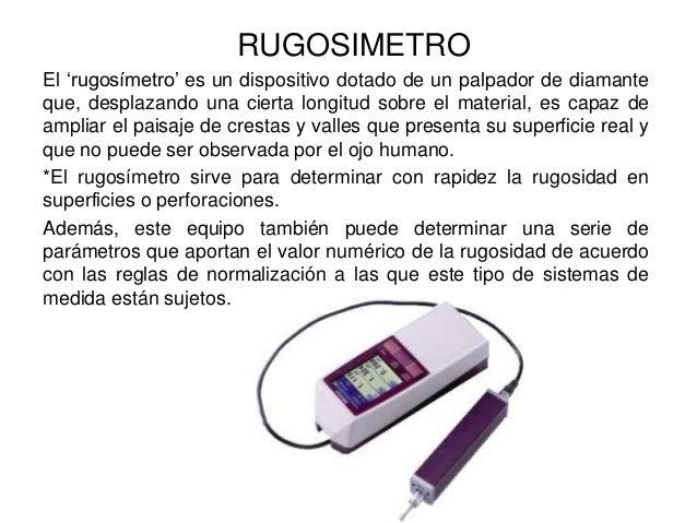 RUGOSIMETRO El 'rugosímetro' es un dispositivo dotado de un palpador de diamante que, desplazando una cierta longitud sobr...