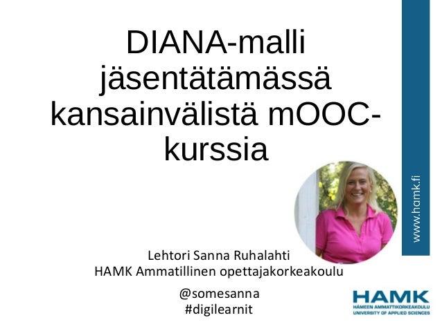 DIANA-malli jäsentätämässä kansainvälistä mOOC- kurssia Lehtori Sanna Ruhalahti HAMK Ammatillinen opettajakorkeakoulu @som...