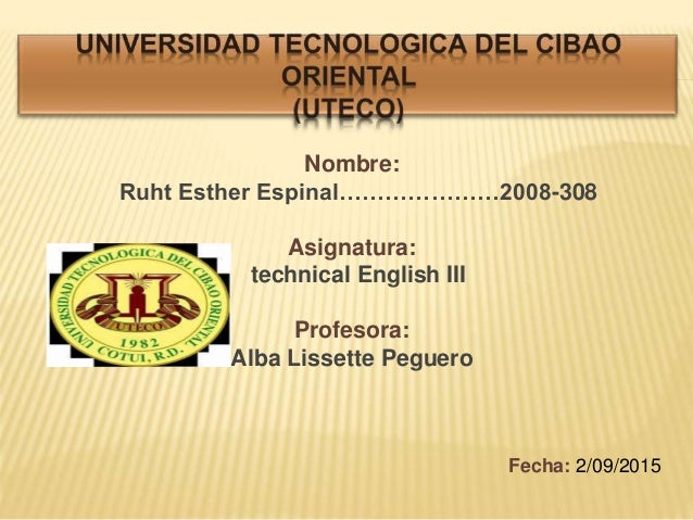Nombre: Ruht Esther Espinal…………………2008-308 Asignatura: technical English III Profesora: Alba Lissette Peguero Fecha: 2/09/...
