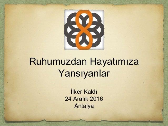 Ruhumuzdan Hayatımıza Yansıyanlar İlker Kaldı 24 Aralık 2016 Antalya