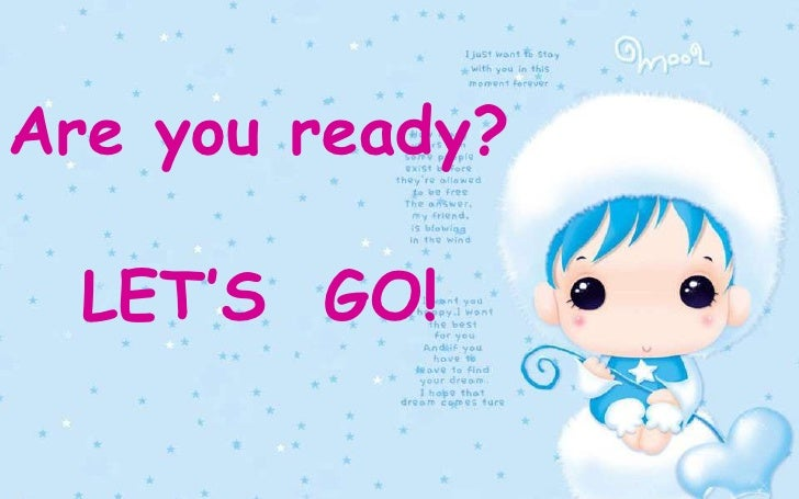 Are you ready?<br />LET'S  GO!<br />