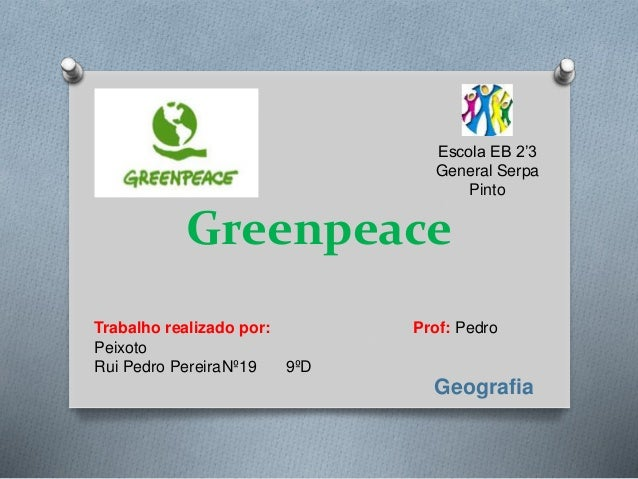Greenpeace Trabalho realizado por: Prof: Pedro Peixoto Rui Pedro PereiraNº19 9ºD Escola EB 2'3 General Serpa Pinto Geograf...