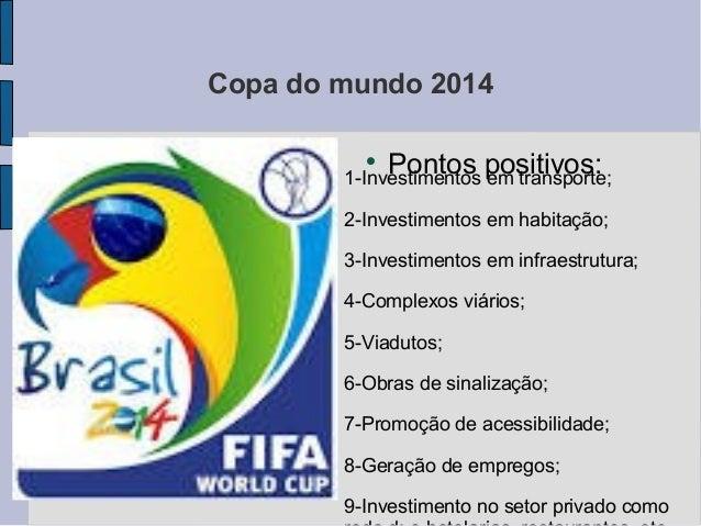 Copa do mundo 2014  Pontos positivos:1-Investimentos em transporte; 2-Investimentos em habitação; 3-Investimentos em infr...