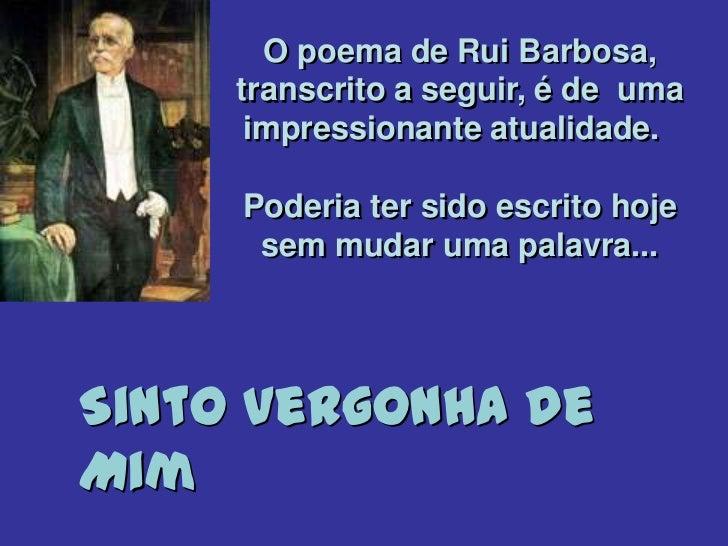 O poema de Rui Barbosa,     transcrito a seguir, é de uma      impressionante atualidade.     Poderia ter sido escrito hoj...