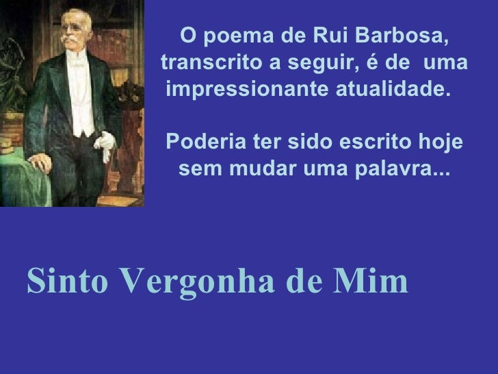 O poema de Rui Barbosa, transcrito a seguir, é deuma impressionante atualidade. Poderia ter sido escrito hoje sem muda...
