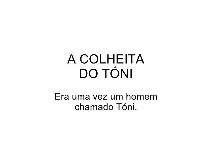 A COLHEITA DO TÓNI Era uma vez um homem chamado Tóni.