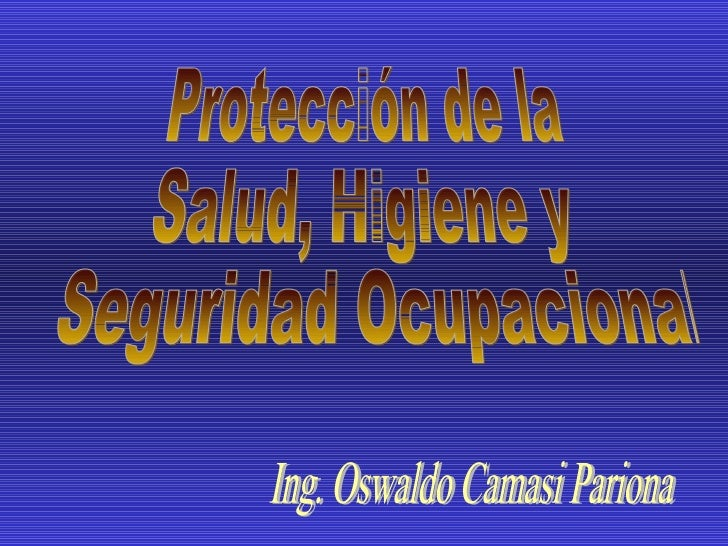Protección de la  Salud, Higiene y Seguridad Ocupacional Ing. Oswaldo Camasi Pariona