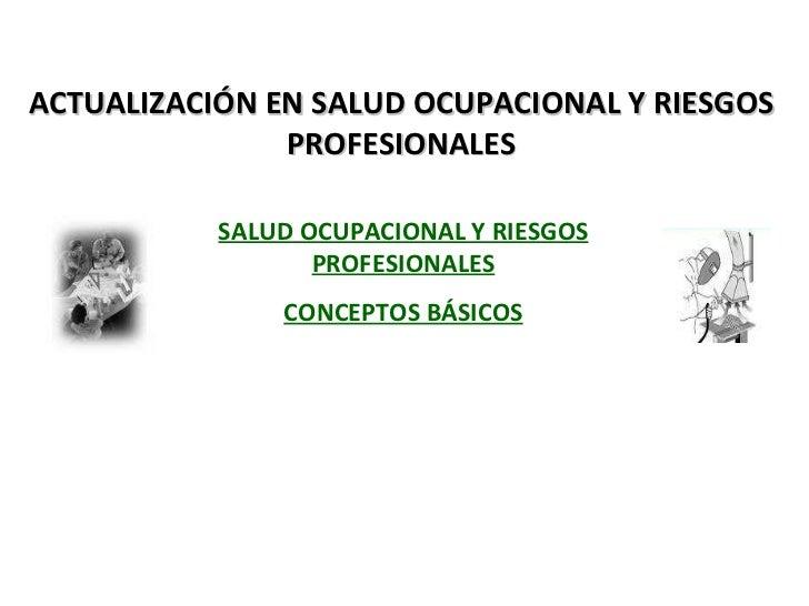 ACTUALIZACIÓN EN SALUD OCUPACIONAL Y RIESGOS PROFESIONALES SALUD OCUPACIONAL Y RIESGOS PROFESIONALES CONCEPTOS BÁSICOS