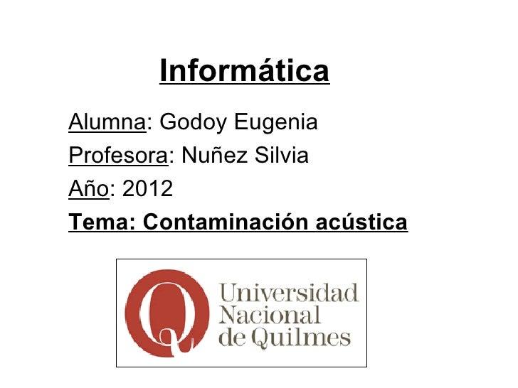 InformáticaAlumna: Godoy EugeniaProfesora: Nuñez SilviaAño: 2012Tema: Contaminación acústica