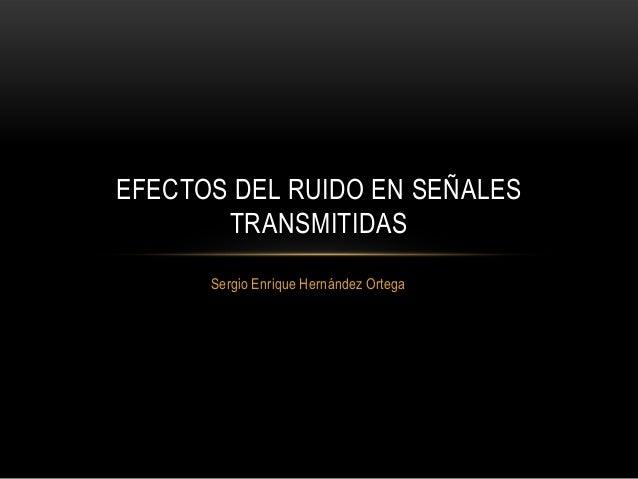EFECTOS DEL RUIDO EN SEÑALES       TRANSMITIDAS      Sergio Enrique Hernández Ortega