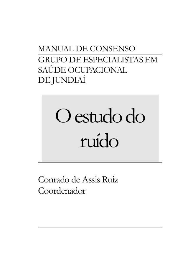 MANUAL DE CONSENSO GRUPO DE ESPECIALISTAS EM SAÚDE OCUPACIONAL DE JUNDIAÍ Oestudodo ruído Conrado de Assis Ruiz Coordenador