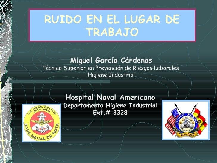 RUIDO EN EL LUGAR DE TRABAJO Hospital Naval Americano Departamento Higiene Industrial Ext.# 3328 Miguel García Cárdenas Té...