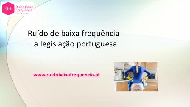 Ruído de baixa frequência – a legislação portuguesa www.ruidobaixafrequencia.pt