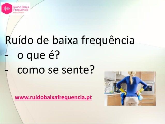 Ruído de baixa frequência - o que é? - como se sente? www.ruidobaixafrequencia.pt