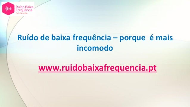 Ruído de baixa frequência – porque é mais incomodo www.ruidobaixafrequencia.pt
