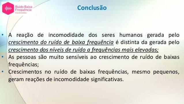 Conclusão • A reação de incomodidade dos seres humanos gerada pelo crescimento do ruído de baixa frequência é distinta da ...