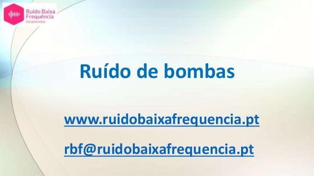 Ruído de bombas www.ruidobaixafrequencia.pt rbf@ruidobaixafrequencia.pt